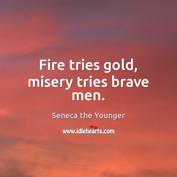 Fire tries gold, misery tries brave men. Image