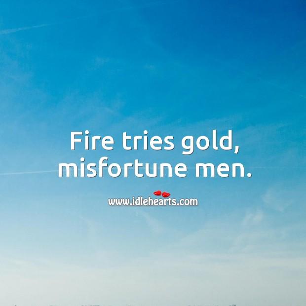 Fire tries gold, misfortune men. Image