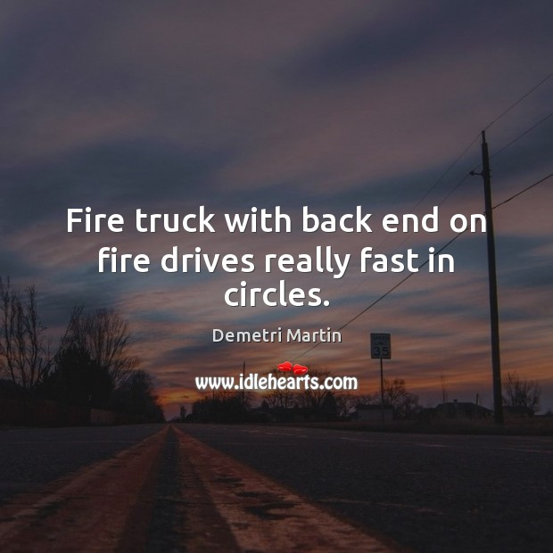 Fire truck with back end on fire drives really fast in circles. Demetri Martin Picture Quote