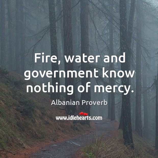 Fire, water and government know nothing of mercy. Albanian Proverbs Image