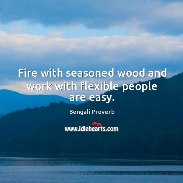 Fire with seasoned wood and work with flexible people are easy. Bengali Proverbs Image