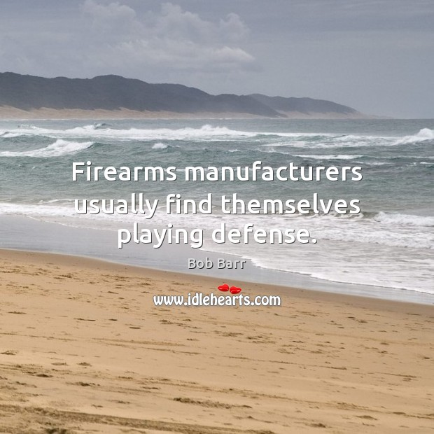 Firearms manufacturers usually find themselves playing defense. Bob Barr Picture Quote