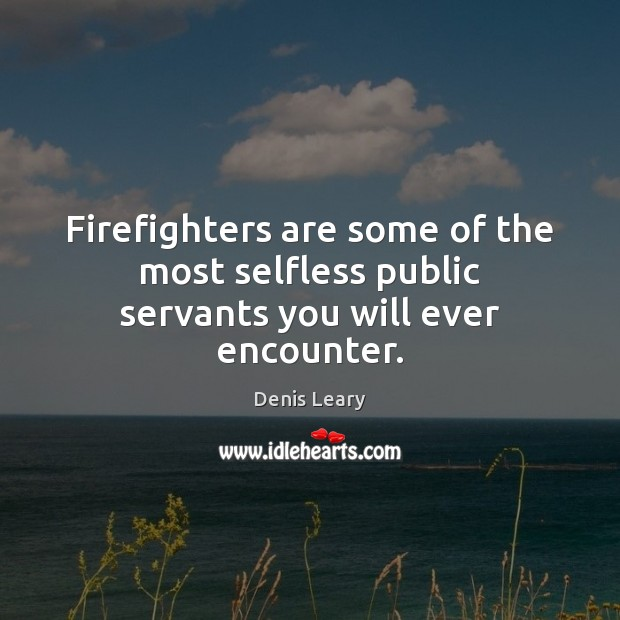 Firefighters are some of the most selfless public servants you will ever encounter. Image