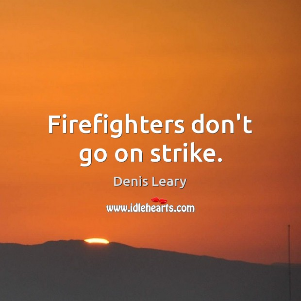 Firefighters don't go on strike. Denis Leary Picture Quote