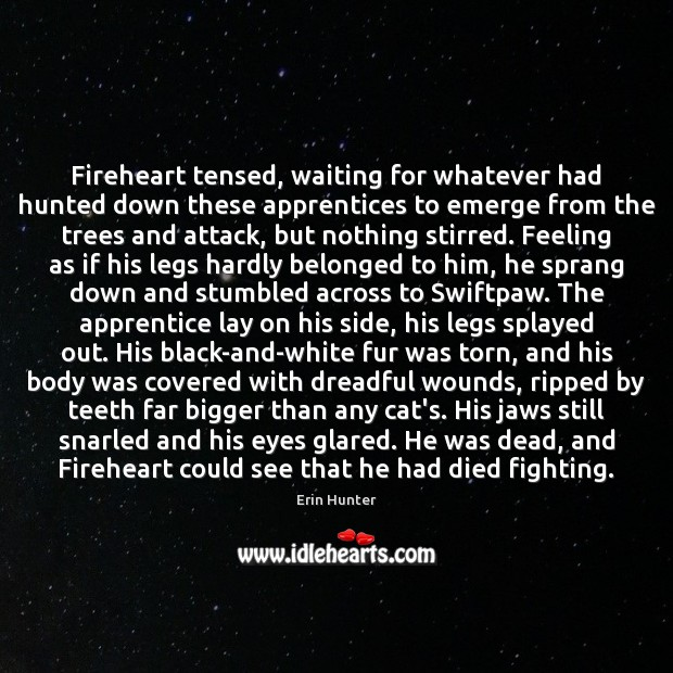 Fireheart tensed, waiting for whatever had hunted down these apprentices to emerge Erin Hunter Picture Quote