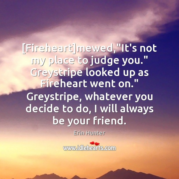 "[Fireheart]mewed,""It's not my place to judge you."" Greystripe looked up Erin Hunter Picture Quote"