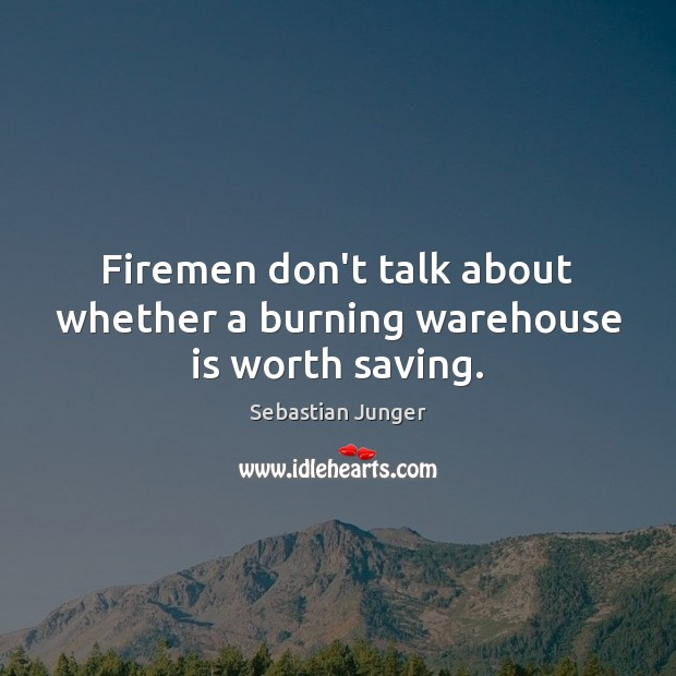 Image, Firemen don't talk about whether a burning warehouse is worth saving.