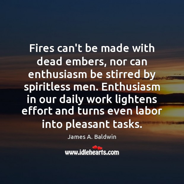 Fires can't be made with dead embers, nor can enthusiasm be stirred James A. Baldwin Picture Quote