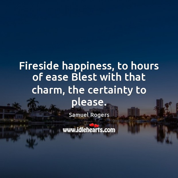 Fireside happiness, to hours of ease Blest with that charm, the certainty to please. Image