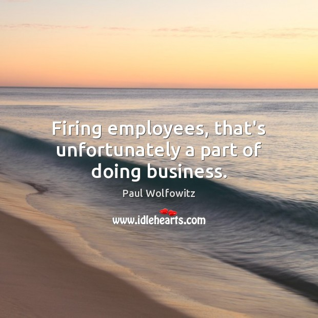 Paul Wolfowitz Picture Quote image saying: Firing employees, that's unfortunately a part of doing business.