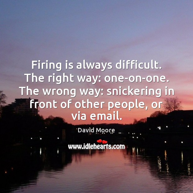 Firing is always difficult. The right way: one-on-one. The wrong way: snickering Image