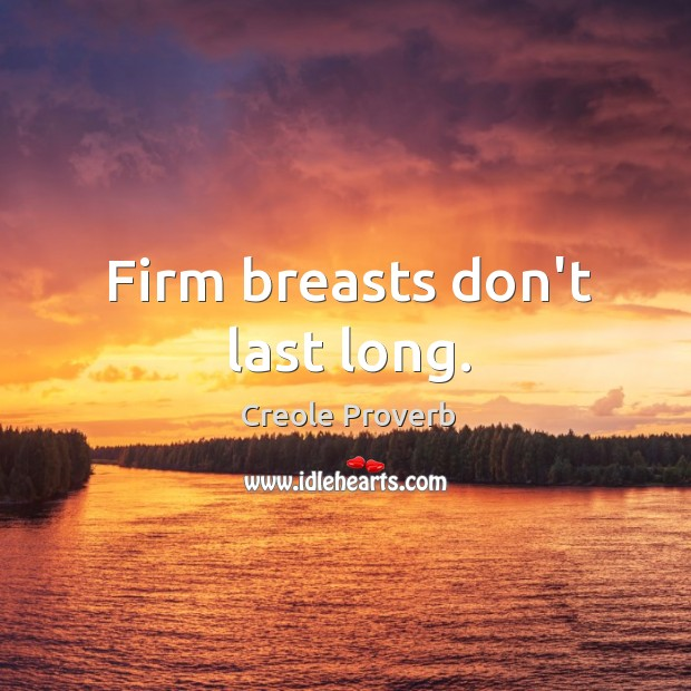 Firm breasts don't last long. Creole Proverbs Image