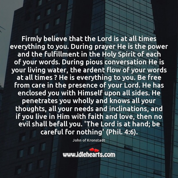 Firmly believe that the Lord is at all times everything to you. John of Kronstadt Picture Quote