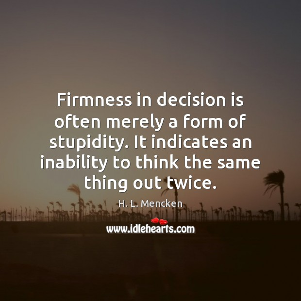 Firmness in decision is often merely a form of stupidity. It indicates H. L. Mencken Picture Quote