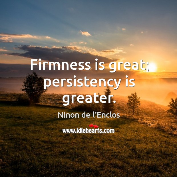 Firmness is great; persistency is greater. Image