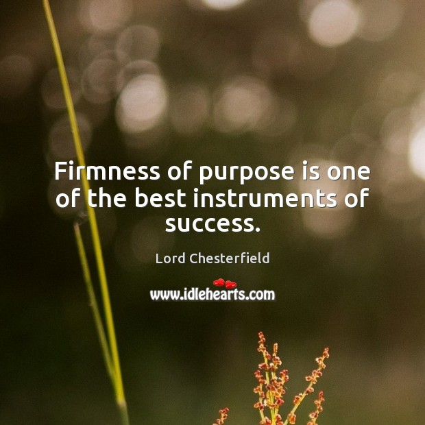 Firmness of purpose is one of the best instruments of success. Image