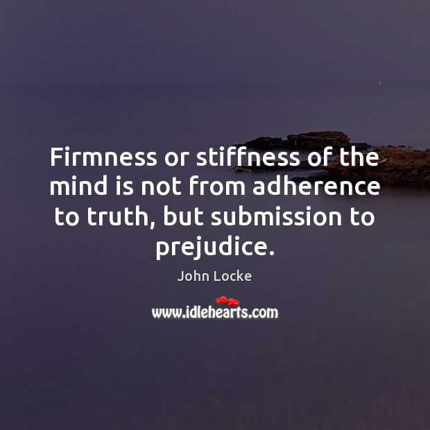 Firmness or stiffness of the mind is not from adherence to truth, John Locke Picture Quote