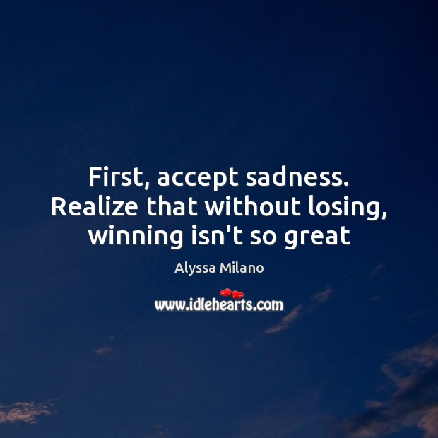 Image, First, accept sadness. Realize that without losing, winning isn't so great