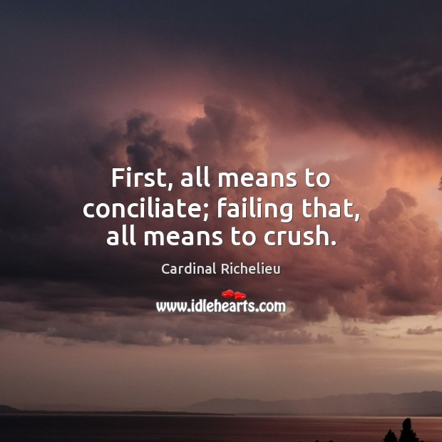 First, all means to conciliate; failing that, all means to crush. Image