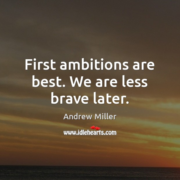Image, First ambitions are best. We are less brave later.