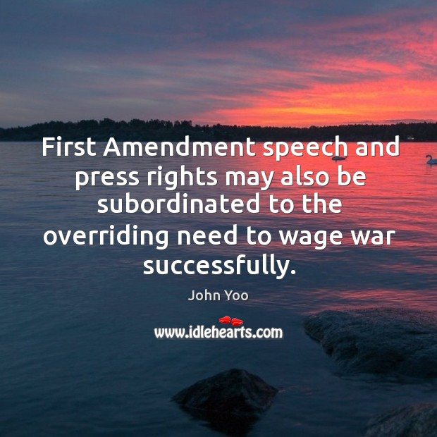 First Amendment speech and press rights may also be subordinated to the John Yoo Picture Quote