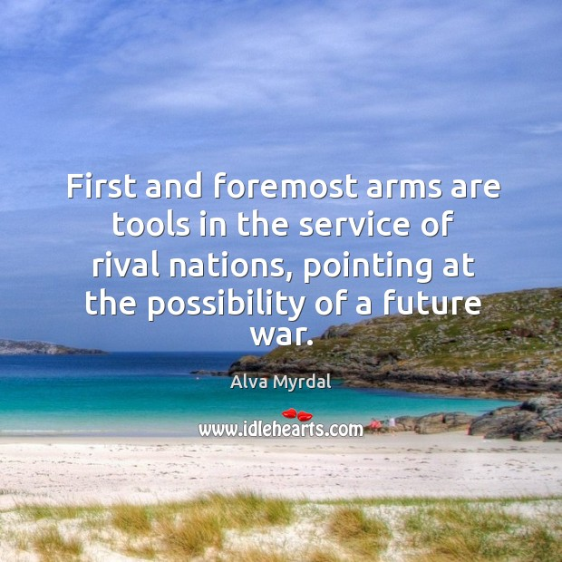 First and foremost arms are tools in the service of rival nations, pointing at the possibility of a future war. Image