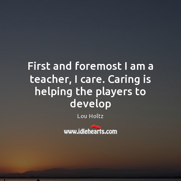 First and foremost I am a teacher, I care. Caring is helping the players to develop Lou Holtz Picture Quote