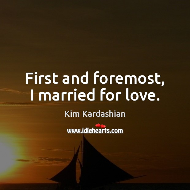 First and foremost, I married for love. Kim Kardashian Picture Quote