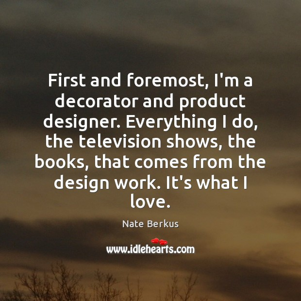 First and foremost, I'm a decorator and product designer. Everything I do, Nate Berkus Picture Quote