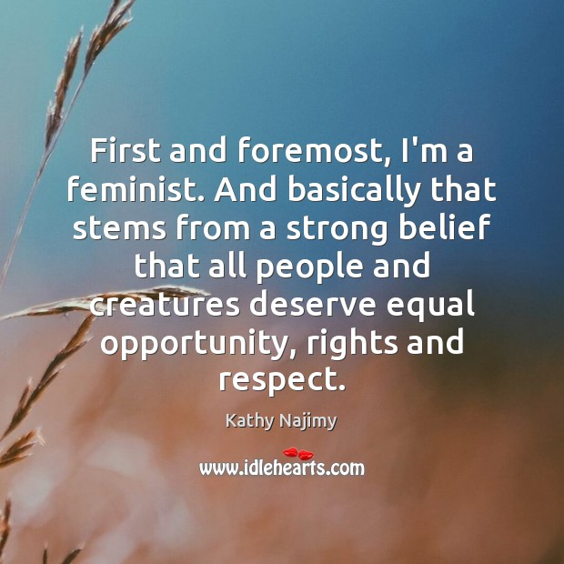 First and foremost, I'm a feminist. And basically that stems from a Image