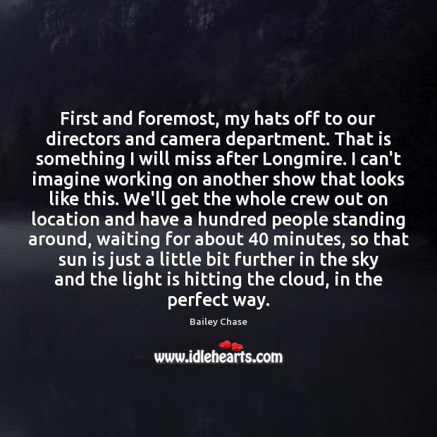 Image, First and foremost, my hats off to our directors and camera department.