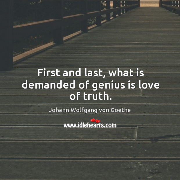 First and last, what is demanded of genius is love of truth. Image