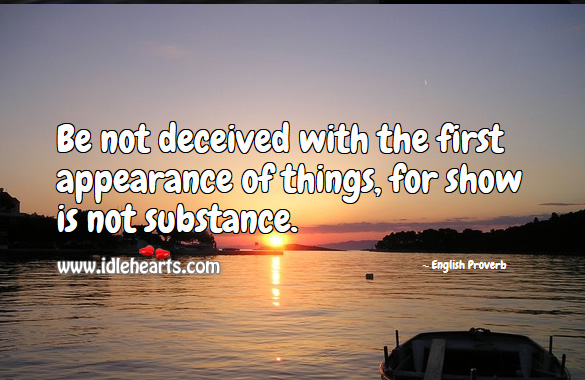 Be not deceived with the first appearance of things, for show is not substance. Image
