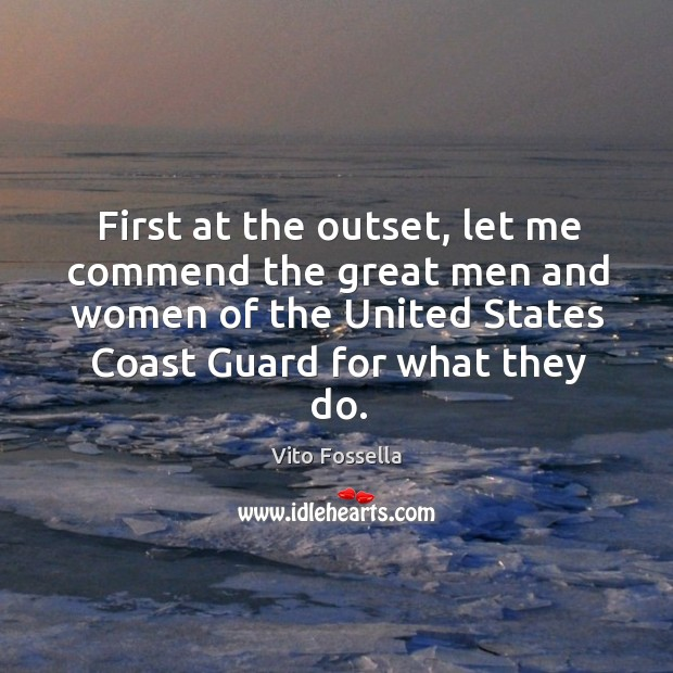 First at the outset, let me commend the great men and women of the united states coast guard for what they do. Image