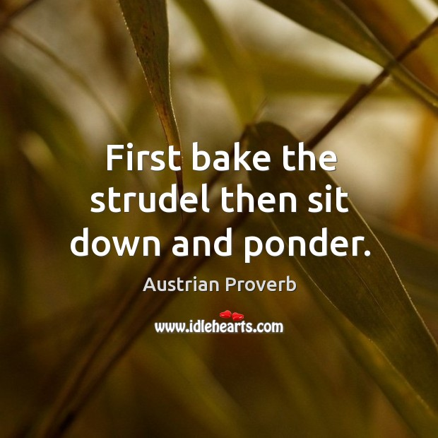 First bake the strudel then sit down and ponder. Austrian Proverbs Image