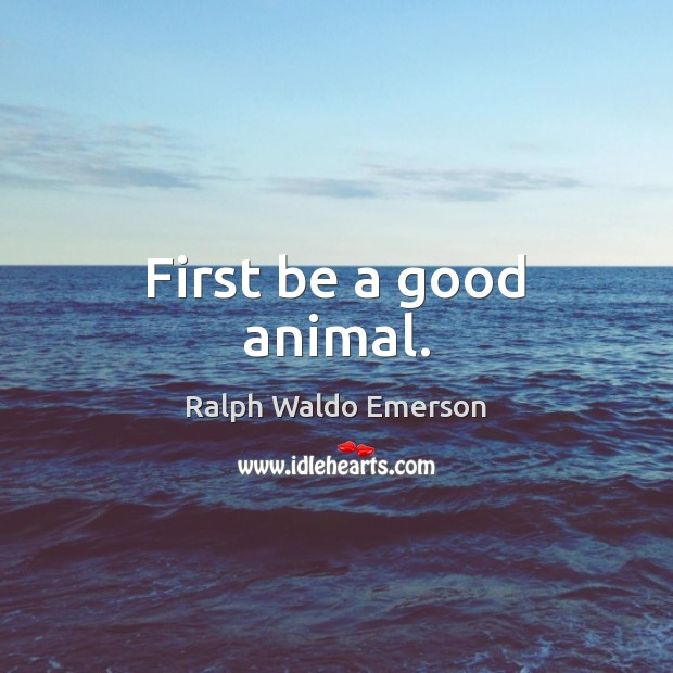 First be a good animal. Image