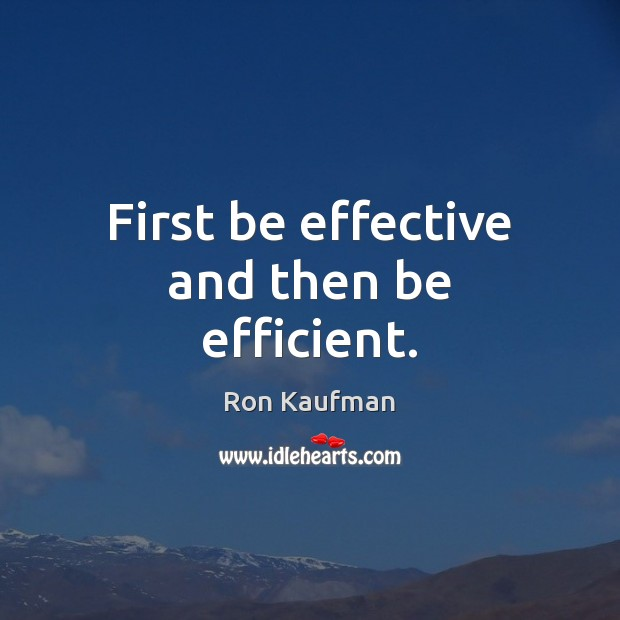 First be effective and then be efficient. Ron Kaufman Picture Quote