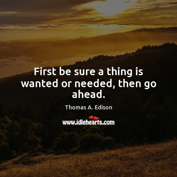 First be sure a thing is wanted or needed, then go ahead. Thomas A. Edison Picture Quote