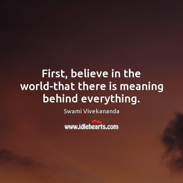 First, believe in the world-that there is meaning behind everything. Swami Vivekananda Picture Quote