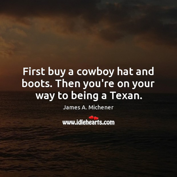 Image, First buy a cowboy hat and boots. Then you're on your way to being a Texan.