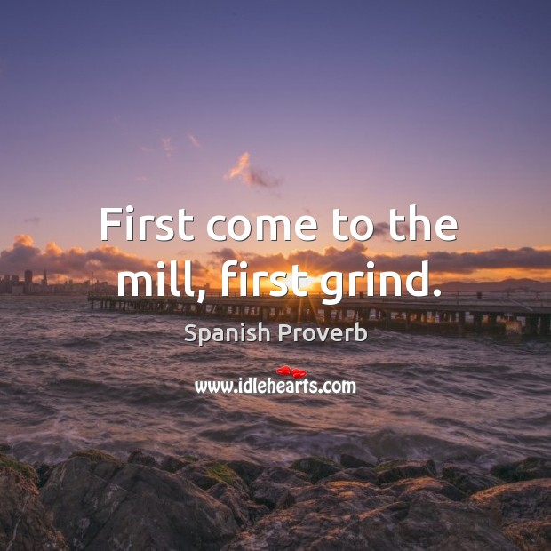 Image, First come to the mill, first grind.