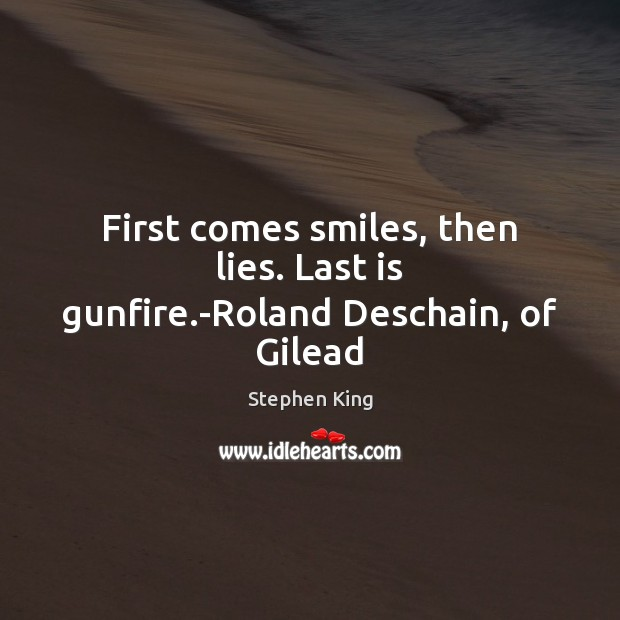 Image, First comes smiles, then lies. Last is gunfire.-Roland Deschain, of Gilead