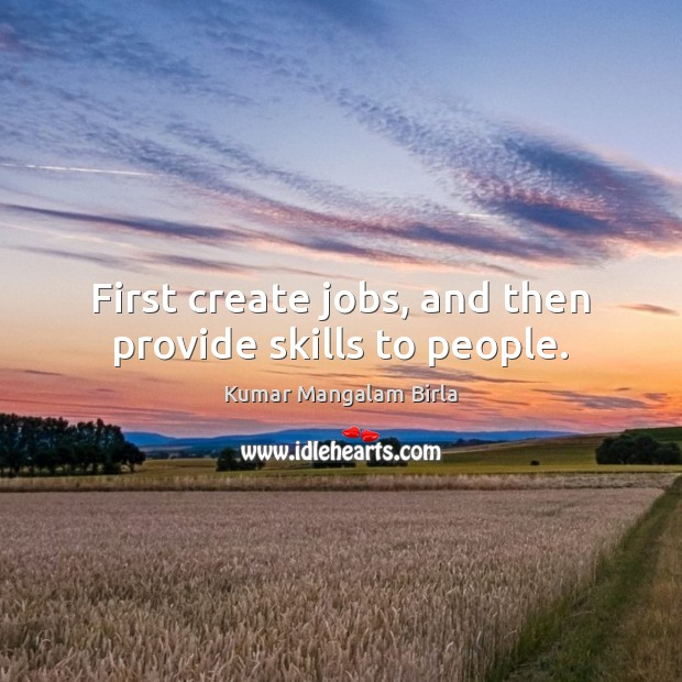 First create jobs, and then provide skills to people. Image