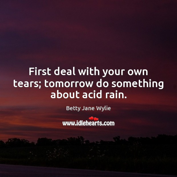 First deal with your own tears; tomorrow do something about acid rain. Image