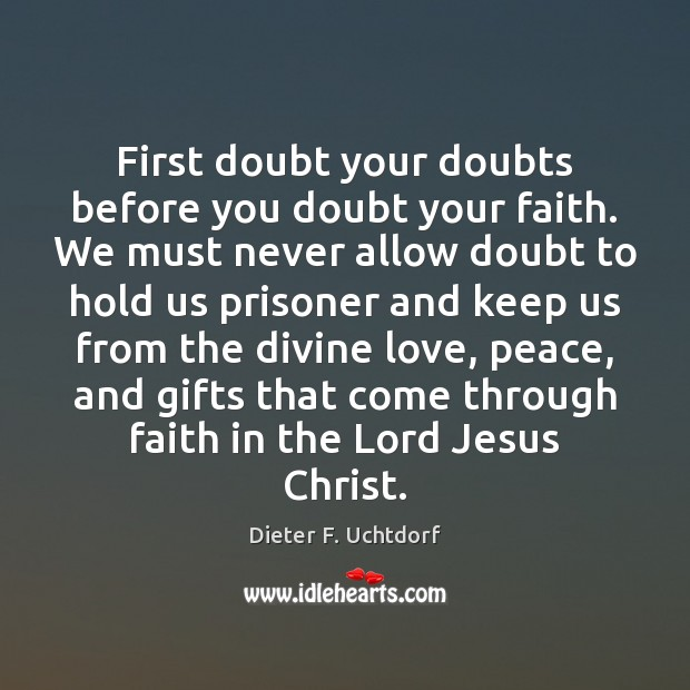 First doubt your doubts before you doubt your faith. We must never Dieter F. Uchtdorf Picture Quote