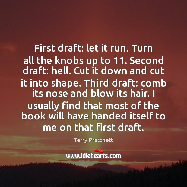 First draft: let it run. Turn all the knobs up to 11. Second Terry Pratchett Picture Quote