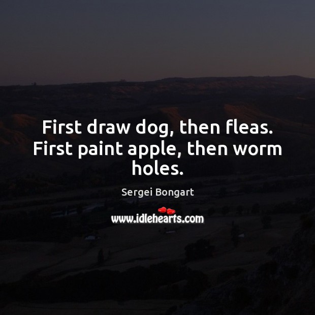 First draw dog, then fleas. First paint apple, then worm holes. Image