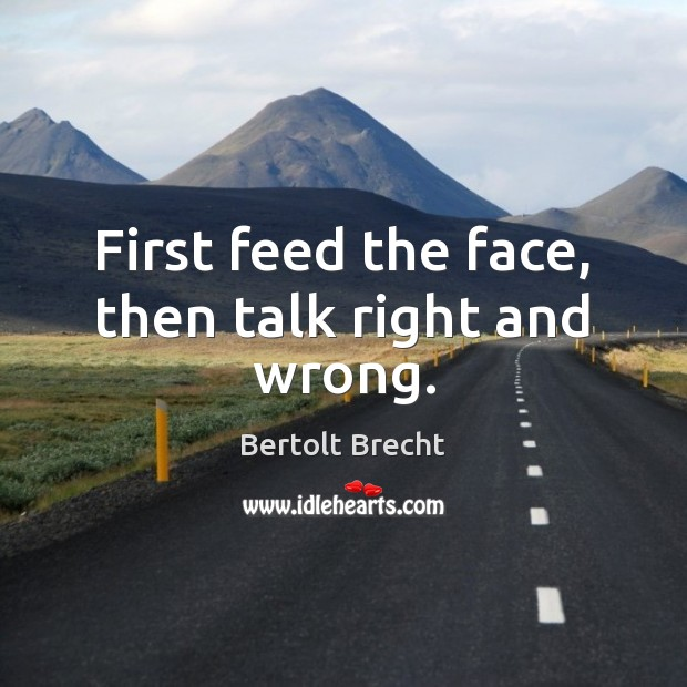 First feed the face, then talk right and wrong. Bertolt Brecht Picture Quote