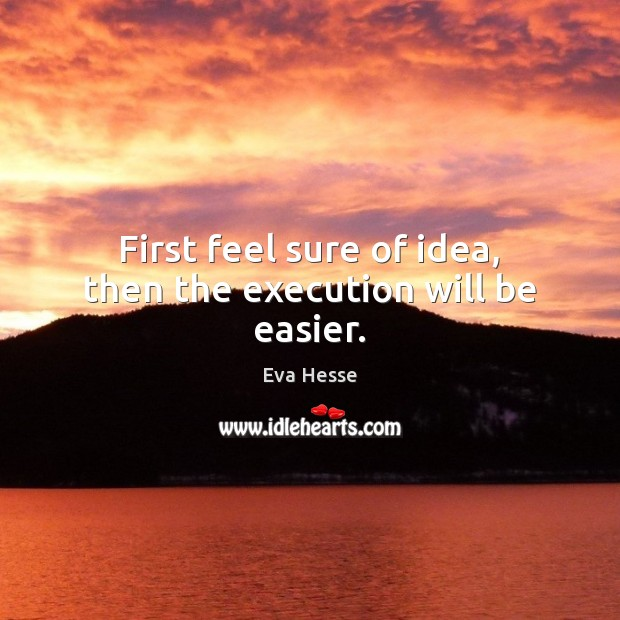 First feel sure of idea, then the execution will be easier. Eva Hesse Picture Quote