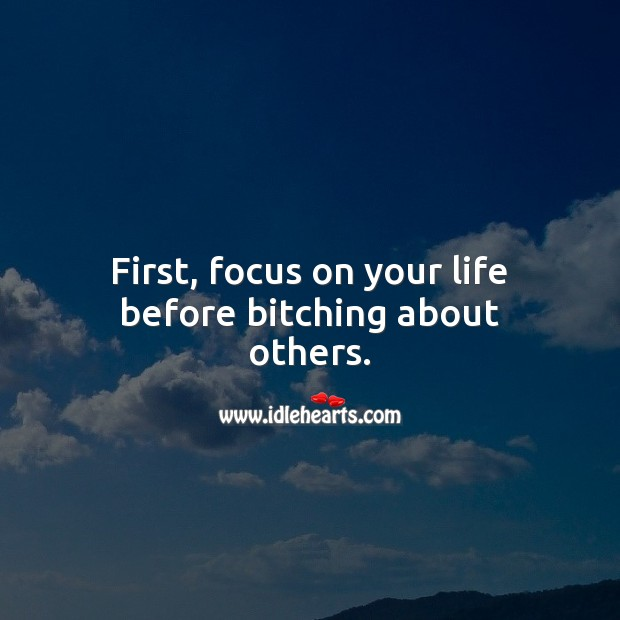 First, focus on your life before bitching about others. Advice Quotes Image